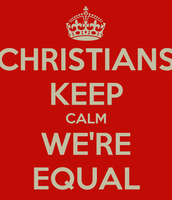 Poster: CHRISTIANS KEEP CALM WE'RE EQUAL