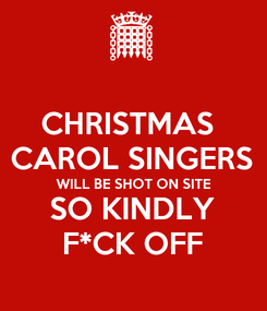 Poster: CHRISTMAS  CAROL SINGERS WILL BE SHOT ON SITE SO KINDLY F*CK OFF
