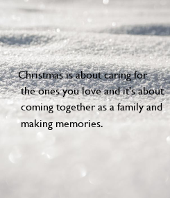 Poster: Christmas is about caring for  the ones you love and it's about  coming together as a family and  making memories.