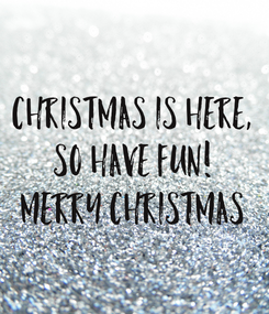 Poster: Christmas is here, so have fun! Merry Christmas