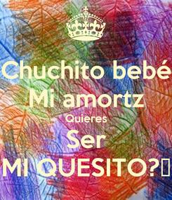Poster: Chuchito bebé Mi amortz Quieres Ser MI QUESITO?😅