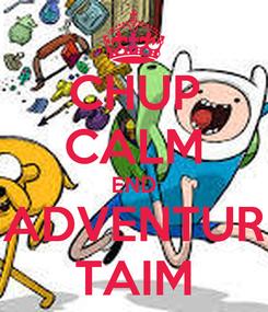 Poster: CHUP CALM END ADVENTUR TAIM