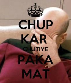 Poster: CHUP KAR  CHUTIYE PAKA MAT