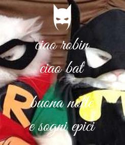 Poster: ciao robin ciao bat  buona notte e sogni epici