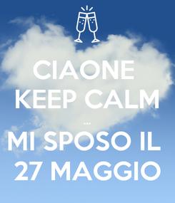 Poster: CIAONE  KEEP CALM ... MI SPOSO IL  27 MAGGIO