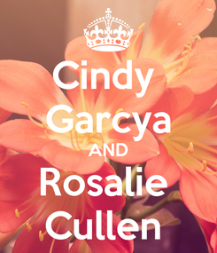 Poster: Cindy  Garcya AND Rosalie  Cullen