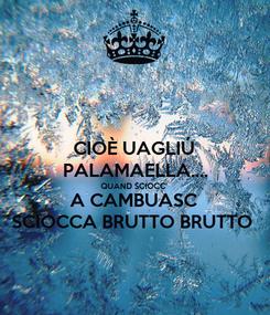 Poster: CIOÈ UAGLIÚ PALAMAELLA.... QUAND SCIOCC'  A CAMBUASC SCIOCCA BRUTTO BRUTTO