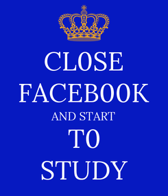Poster: CL0SE FACEB00K AND START       T0       STUDY