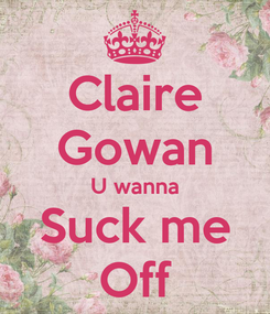 Poster: Claire Gowan U wanna Suck me Off