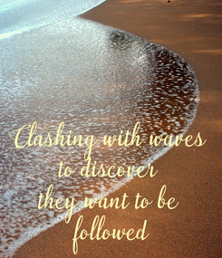 Poster: Clashing with waves to discover they want to be  followed