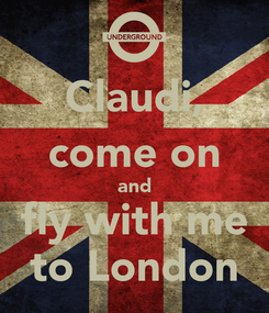 Poster: Claudi, come on and fly with me to London