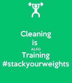 Poster: Cleaning is  ALSO Training #stackyourweights