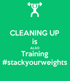 Poster: CLEANING UP is ALSO Training #stackyourweights