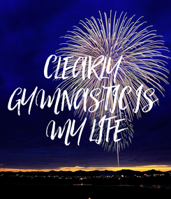 Poster: CLEARLY  GYMNASTIC IS  MY LIFE