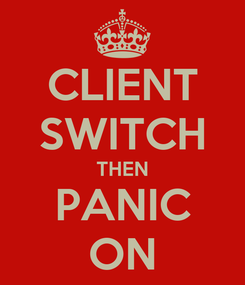 Poster: CLIENT SWITCH THEN PANIC ON