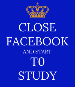 Poster: CLOSE FACEBOOK AND START       T0       STUDY
