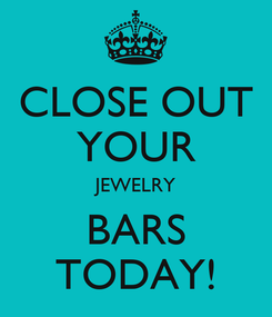 Poster: CLOSE OUT YOUR JEWELRY BARS TODAY!