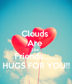 Poster: Clouds  Are  Like  Friends........ HUGS FOR YOU!!