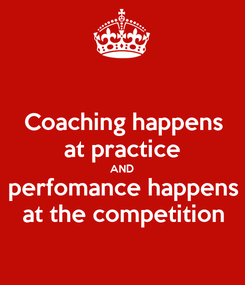 Poster: Coaching happens at practice AND perfomance happens at the competition