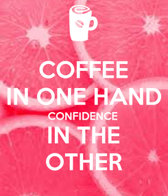Poster: COFFEE IN ONE HAND CONFIDENCE  IN THE OTHER