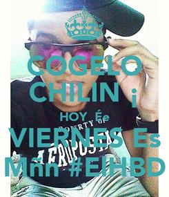 Poster: COGELO CHILIN ¡ HOY  Ée VIERNES Es Mñn #ElHBD