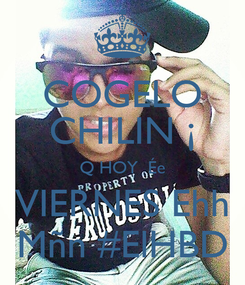 Poster: COGELO CHILIN ¡ Q HOY  Ée VIERNES Ehh Mñn #ElHBD