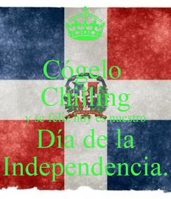 Poster: Cógelo  Chilling y se feliz hoy es nuestro Día de la Independencia.