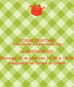 Poster: COISAS CRIATIVAS Vem visitar a nossa nova loja de ARTESANATO! Domingo, 13 de julho (das 15: 30 às 18:15) Inauguração no Parque da Cidade