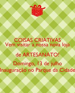 Poster: COISAS CRIATIVAS Vem visitar a nossa nova loja de ARTESANATO! Domingo, 13 de julho Inauguração no Parque da Cidade
