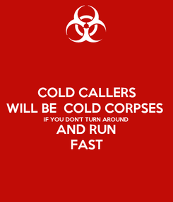 Poster: COLD CALLERS WILL BE  COLD CORPSES  IF YOU DON'T TURN AROUND AND RUN FAST