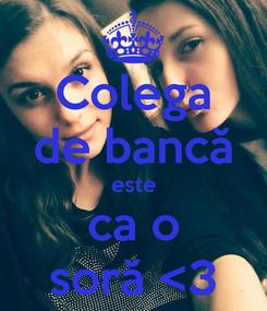 Poster: Colega de bancă este ca o soră <3