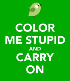 Poster: COLOR ME STUPID AND CARRY ON