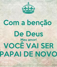 Poster: Com a benção  De Deus Meu amor! VOCÊ VAI SER PAPAI DE NOVO