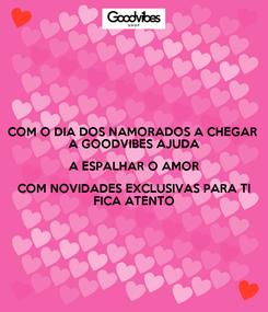 Poster: COM O DIA DOS NAMORADOS A CHEGAR  A GOODVIBES AJUDA A ESPALHAR O AMOR COM NOVIDADES EXCLUSIVAS PARA TI FICA ATENTO