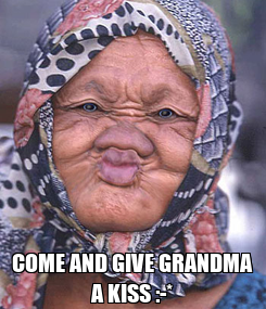 Poster:  COME AND GIVE GRANDMA A KISS :-*