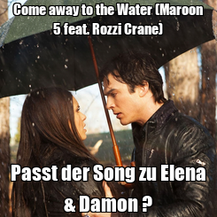 Poster: Come away to the Water (Maroon 5 feat. Rozzi Crane) Passt der Song zu Elena & Damon ?