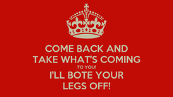 Poster: COME BACK AND TAKE WHAT'S COMING TO YOU! I'LL BOTE YOUR LEGS OFF!