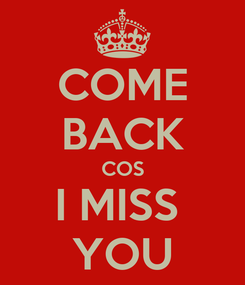 Poster: COME BACK COS I MISS  YOU