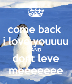 Poster: come back  i love youuuu AND dont leve meeeeeee