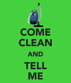 Poster: COME CLEAN AND TELL ME