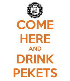 Poster: COME HERE AND DRINK PEKETS