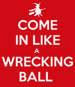 Poster: COME IN LIKE A  WRECKING BALL