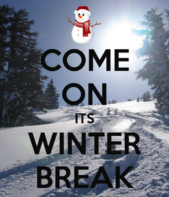 Poster: COME ON ITS WINTER BREAK