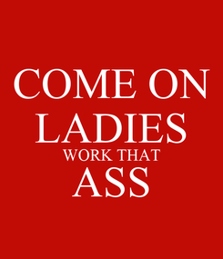 Poster: COME ON LADIES WORK THAT ASS