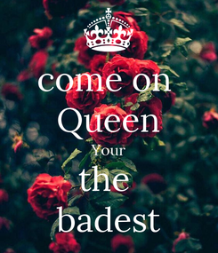 Poster: come on  Queen Your the  badest
