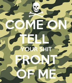 Poster: COME ON TELL  YOUR SHIT FRONT OF ME