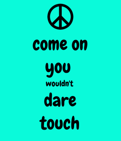 Poster: come on you  wouldn't  dare touch