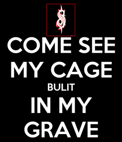 Poster: COME SEE MY CAGE BULIT IN MY GRAVE