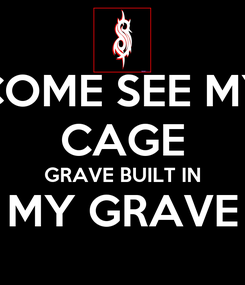 Poster: COME SEE MY CAGE GRAVE BUILT IN MY GRAVE