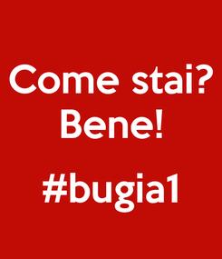 Poster: Come stai? Bene!  #bugia1